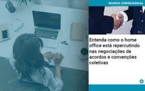 Entenda Como O Home Office Está Repercutindo Nas Negociações De Acordos E Convenções Coletivas Abrir Empresa Simples - Carvalho Contabilidade