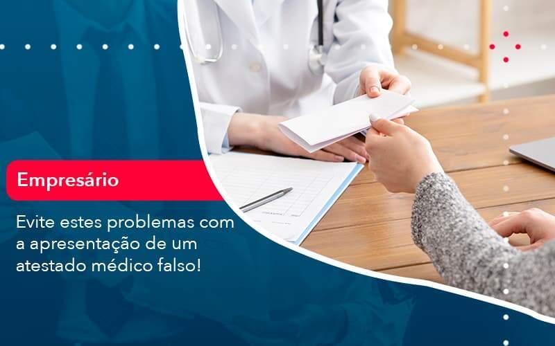 Evite Estes Problemas Com A Apresentacao De Um Atestado Medico Falso (1) Abrir Empresa Simples - Carvalho Contabilidade
